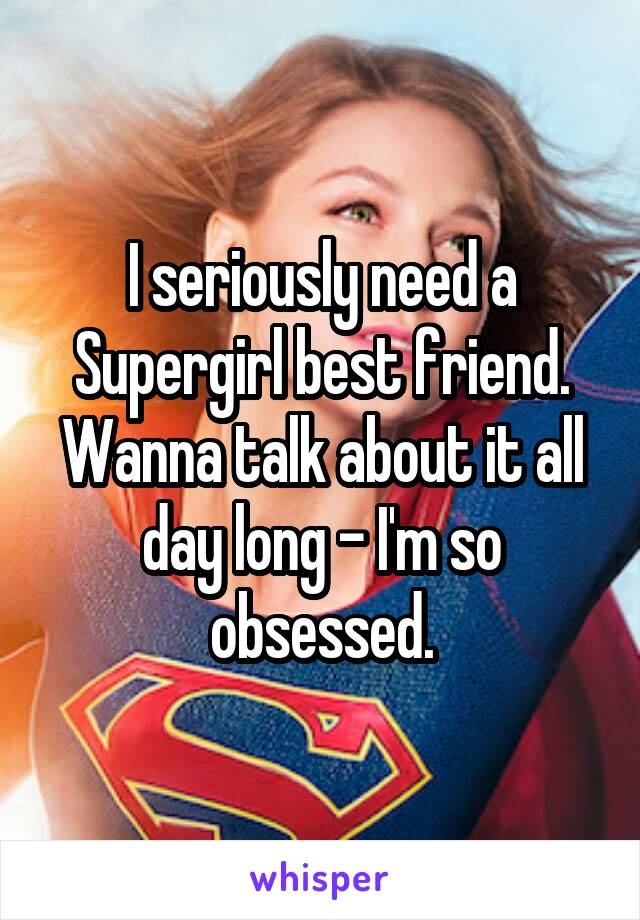 I seriously need a Supergirl best friend. Wanna talk about it all day long - I'm so obsessed.