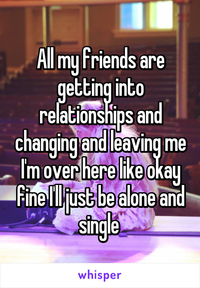 All my friends are getting into relationships and changing and leaving me I'm over here like okay fine I'll just be alone and single
