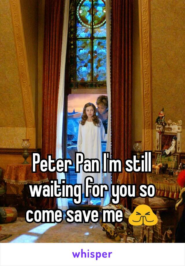 Peter Pan I'm still waiting for you so come save me 🙏