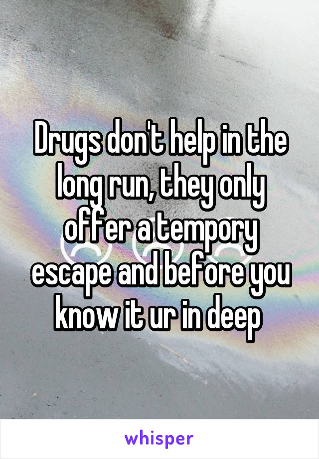 Drugs don't help in the long run, they only offer a tempory escape and before you know it ur in deep