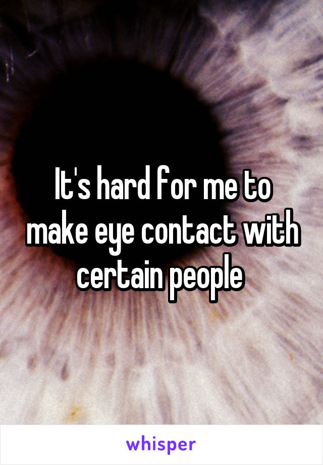 It's hard for me to make eye contact with certain people