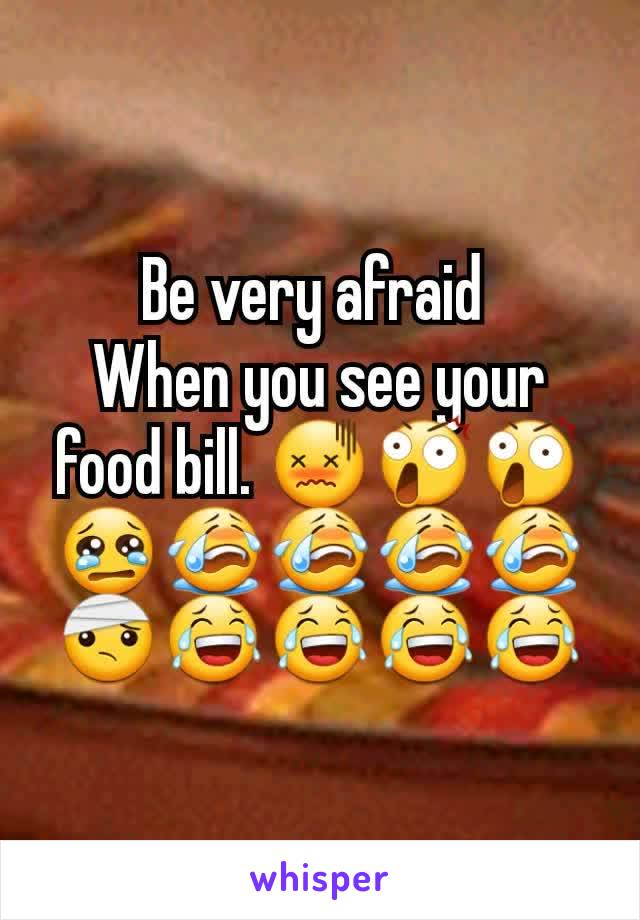 Be very afraid  When you see your food bill. 😖😲😲😢😭😭😭😭🤕😂😂😂😂