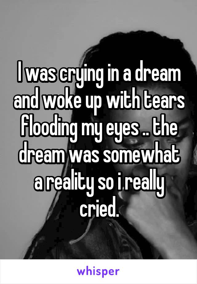 I was crying in a dream and woke up with tears flooding my eyes .. the dream was somewhat a reality so i really cried.