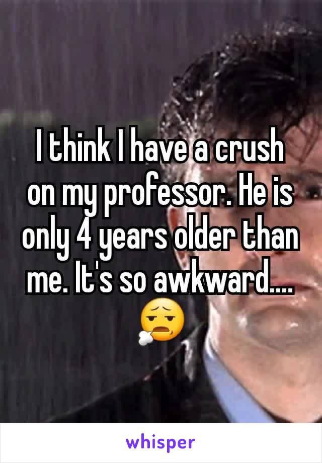 I think I have a crush on my professor. He is only 4 years older than me. It's so awkward....😧