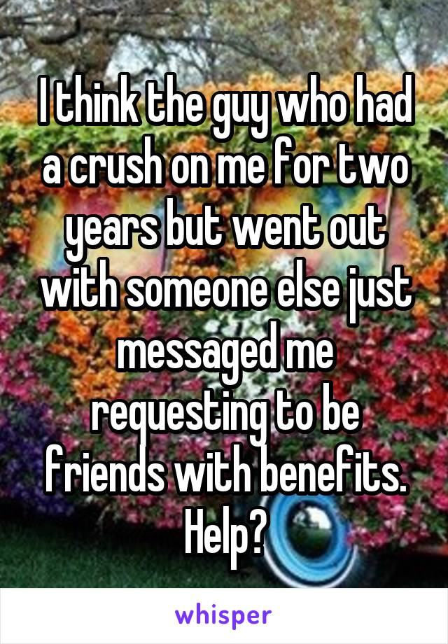 I think the guy who had a crush on me for two years but went out with someone else just messaged me requesting to be friends with benefits. Help?