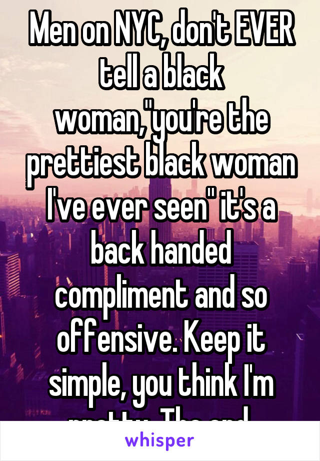 "Men on NYC, don't EVER tell a black woman,""you're the prettiest black woman I've ever seen"" it's a back handed compliment and so offensive. Keep it simple, you think I'm pretty. The end."