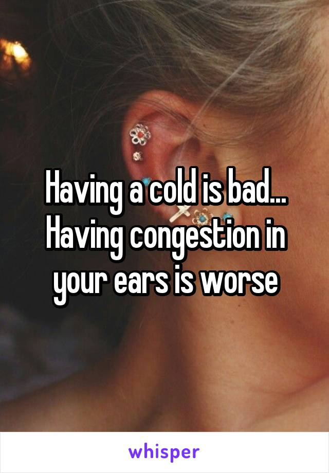 Having a cold is bad... Having congestion in your ears is worse