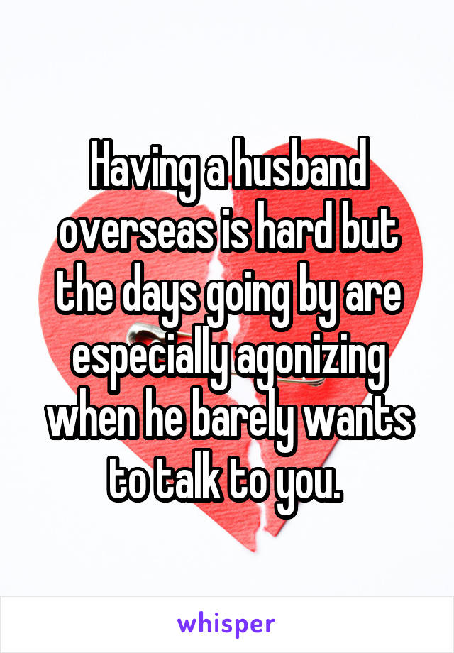 Having a husband overseas is hard but the days going by are especially agonizing when he barely wants to talk to you.