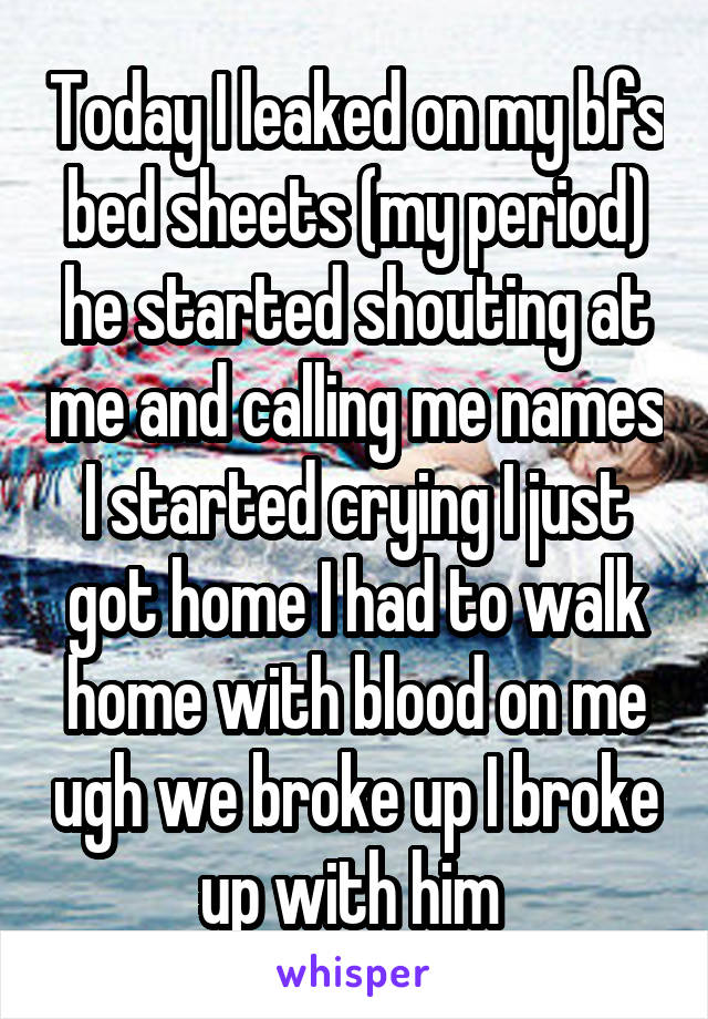Today I leaked on my bfs bed sheets (my period) he started shouting at me and calling me names I started crying I just got home I had to walk home with blood on me ugh we broke up I broke up with him