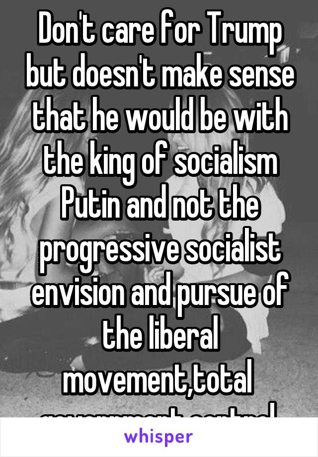 Don't care for Trump but doesn't make sense that he would be with the king of socialism Putin and not the progressive socialist envision and pursue of the liberal movement,total  government control