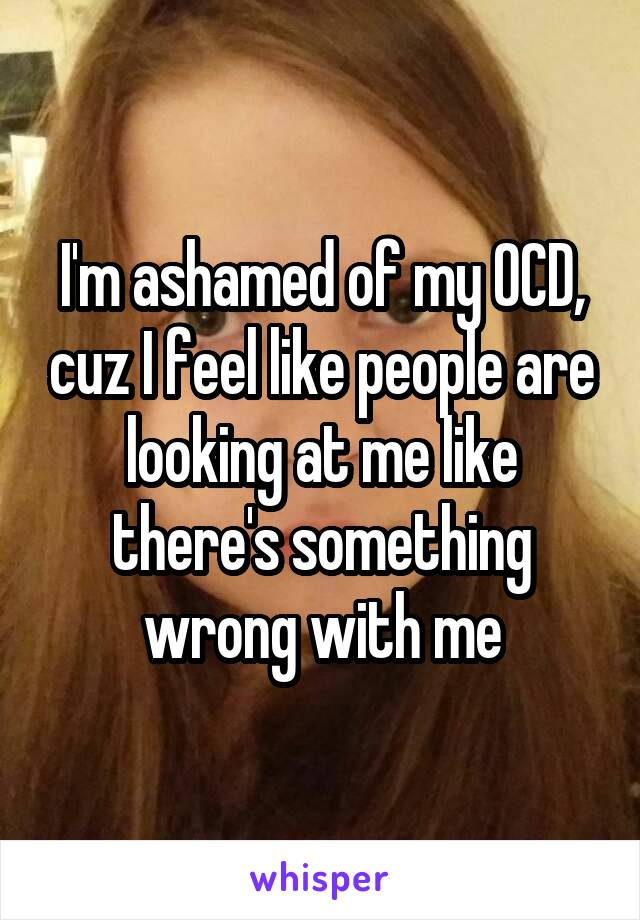 I'm ashamed of my OCD, cuz I feel like people are looking at me like there's something wrong with me