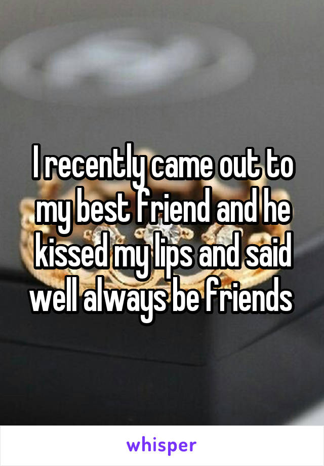 I recently came out to my best friend and he kissed my lips and said well always be friends