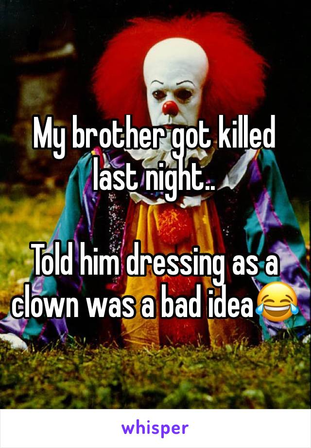 My brother got killed last night..   Told him dressing as a clown was a bad idea😂