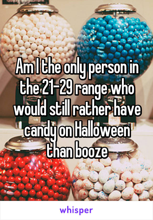 Am I the only person in the 21-29 range who would still rather have candy on Halloween than booze