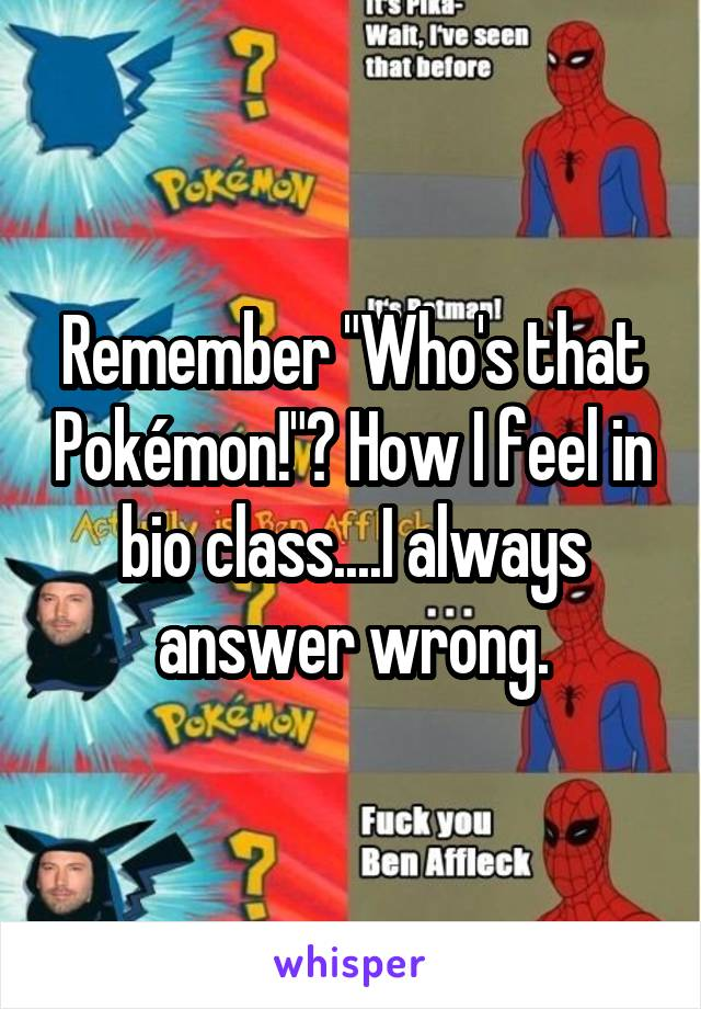 """Remember """"Who's that Pokémon!""""? How I feel in bio class....I always answer wrong."""