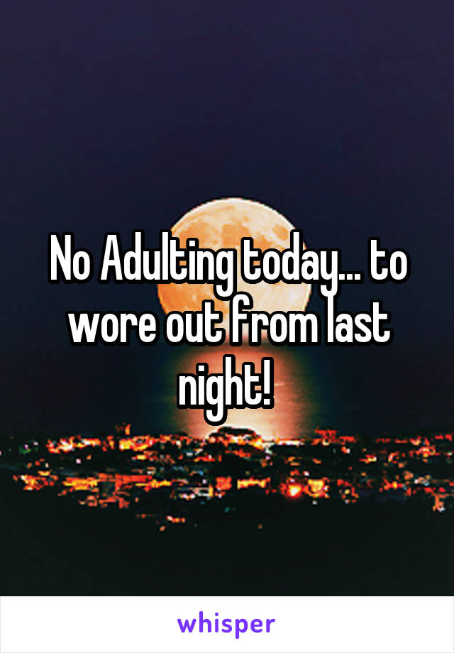 No Adulting today... to wore out from last night!