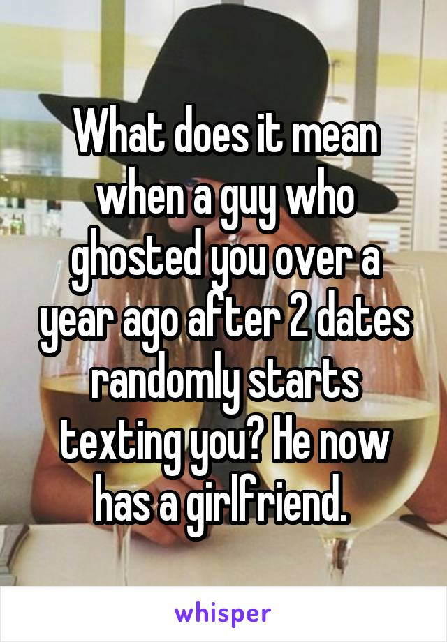 What does it mean when a guy who ghosted you over a year ago after 2 dates randomly starts texting you? He now has a girlfriend.