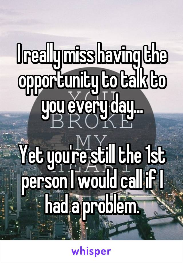 I really miss having the opportunity to talk to you every day...  Yet you're still the 1st person I would call if I had a problem.