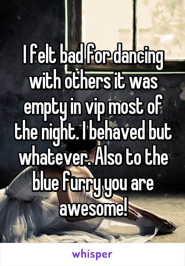 I felt bad for dancing with others it was empty in vip most of the night. I behaved but whatever. Also to the blue furry you are awesome!