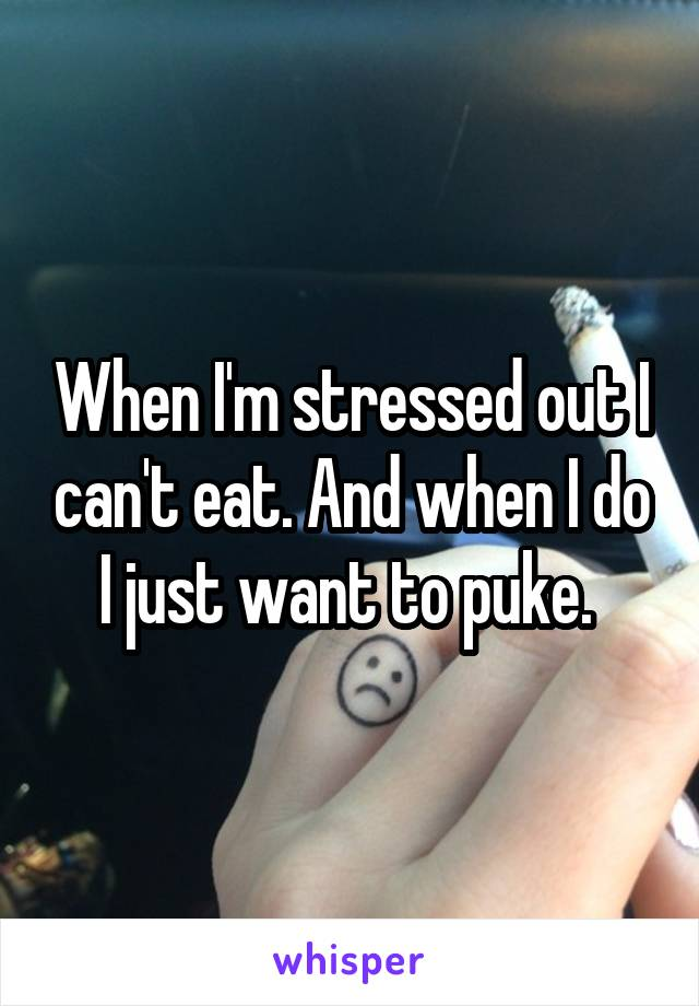 When I'm stressed out I can't eat. And when I do I just want to puke.
