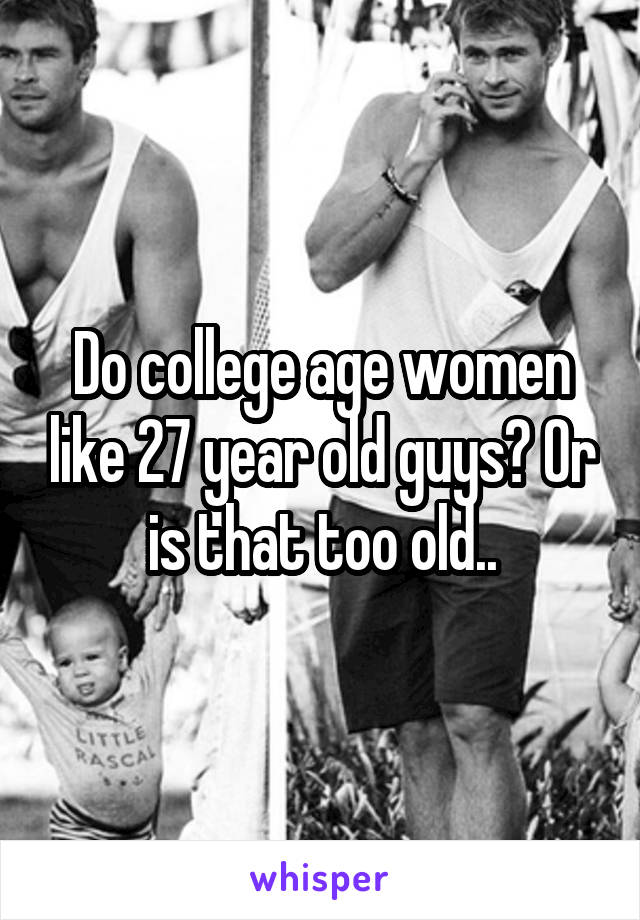 Do college age women like 27 year old guys? Or is that too old..