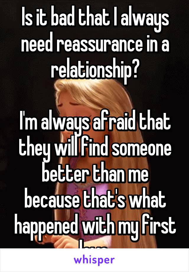 Is it bad that I always need reassurance in a relationship?  I'm always afraid that they will find someone better than me because that's what happened with my first love.