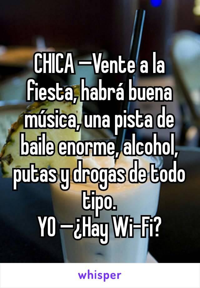 CHICA —Vente a la fiesta, habrá buena música, una pista de baile enorme, alcohol, putas y drogas de todo tipo. YO —¿Hay Wi-Fi?