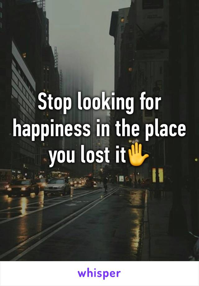 Stop looking for happiness in the place you lost it✋
