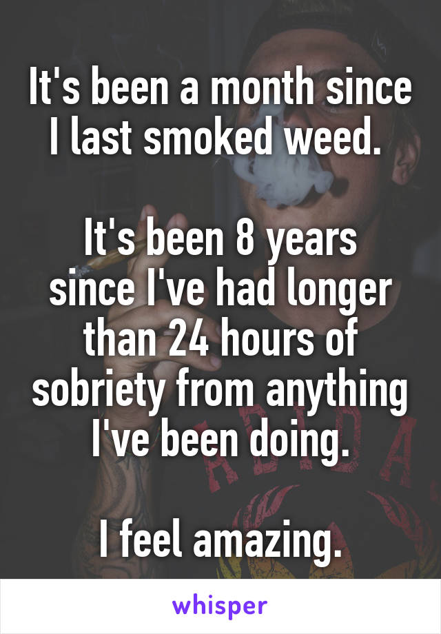 It's been a month since I last smoked weed.   It's been 8 years since I've had longer than 24 hours of sobriety from anything I've been doing.  I feel amazing.