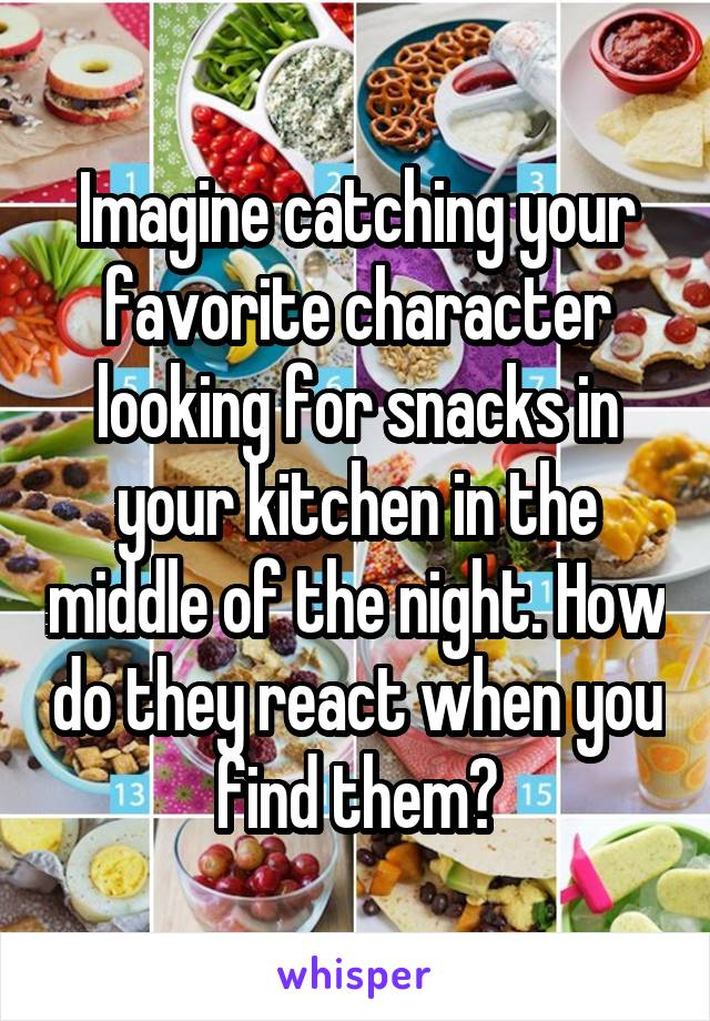 Imagine catching your favorite character looking for snacks in your kitchen in the middle of the night. How do they react when you find them?