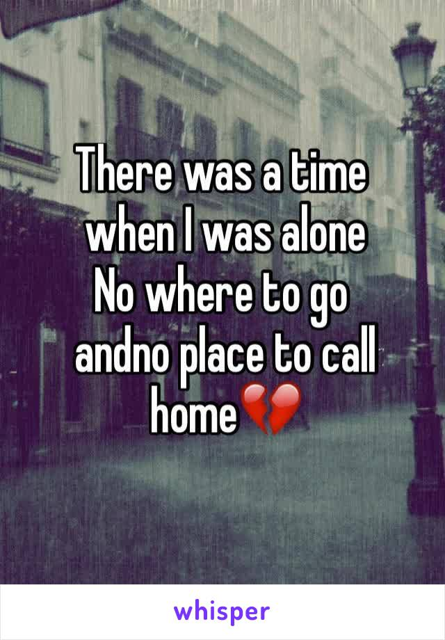 There was a time  when I was alone No where to go  andno place to call  home💔