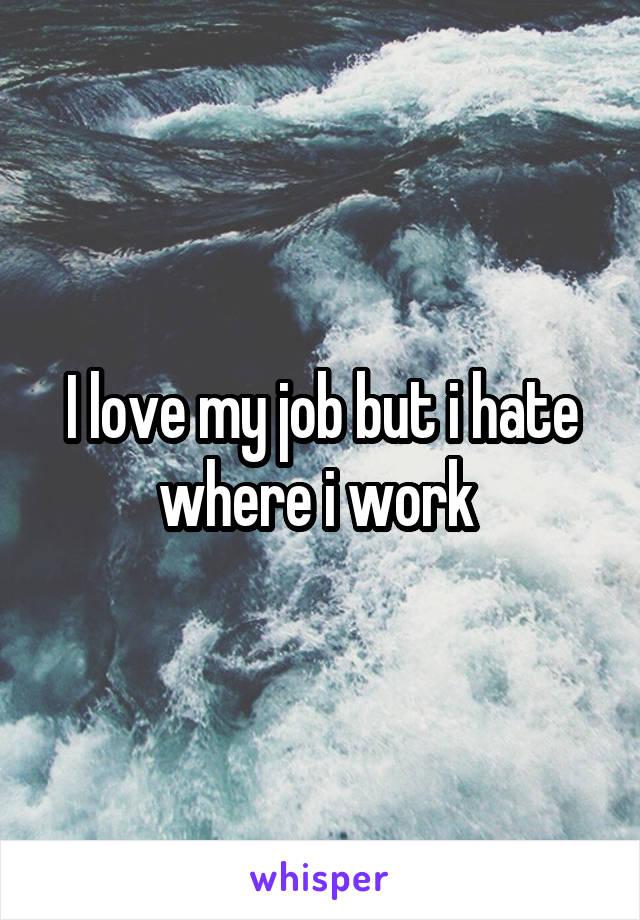 I love my job but i hate where i work