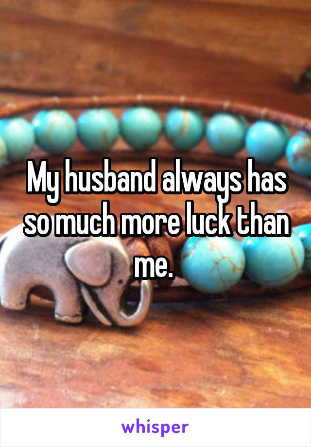 My husband always has so much more luck than me.