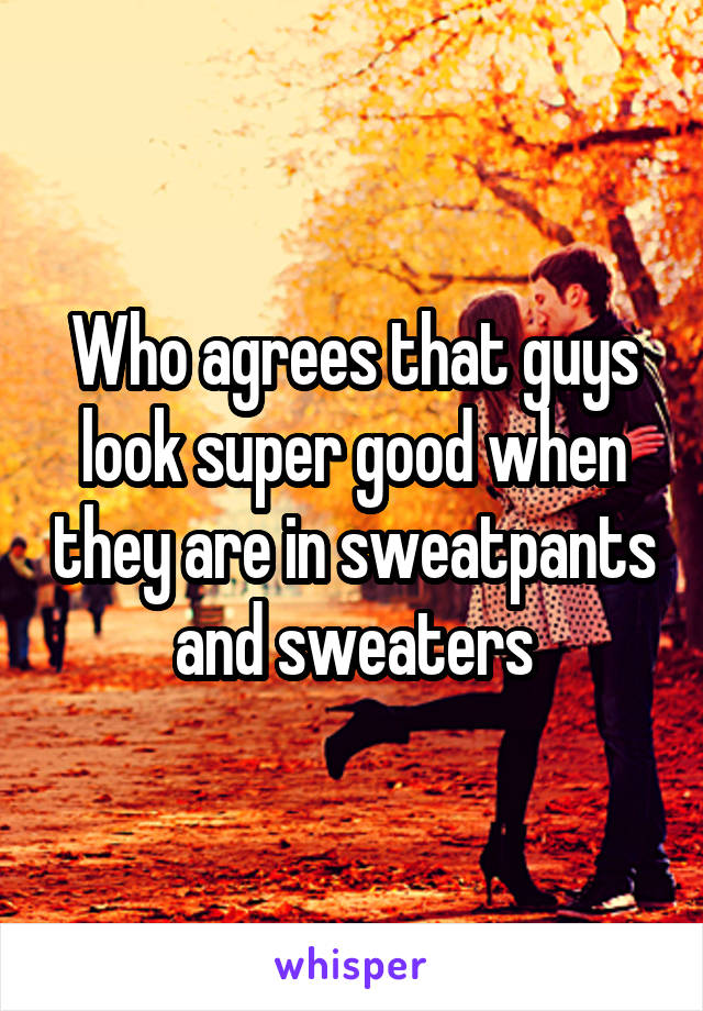 Who agrees that guys look super good when they are in sweatpants and sweaters