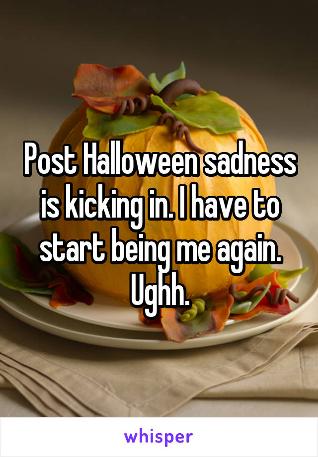 Post Halloween sadness is kicking in. I have to start being me again. Ughh.