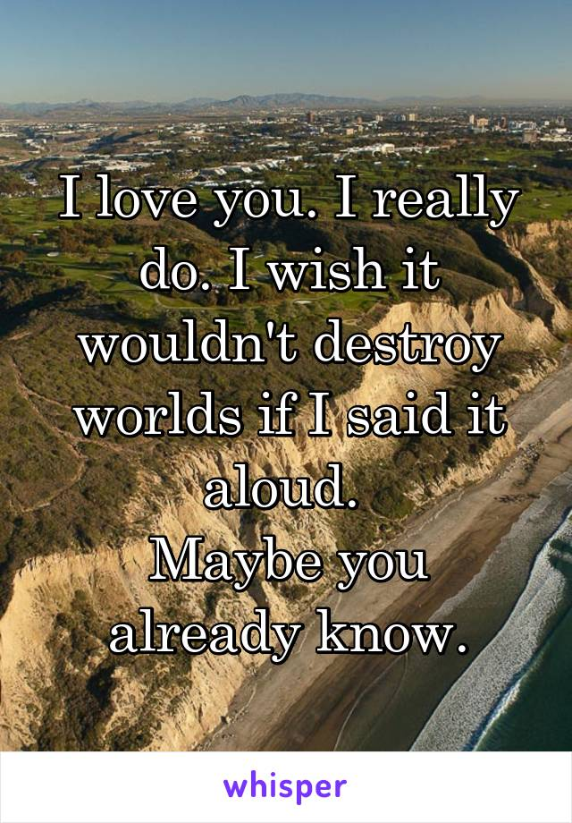 I love you. I really do. I wish it wouldn't destroy worlds if I said it aloud.  Maybe you already know.