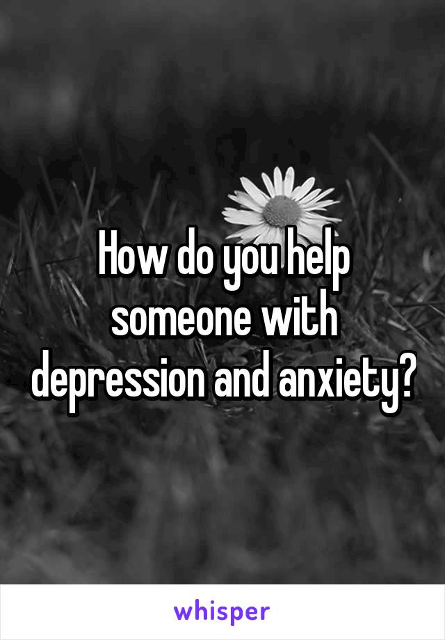 How do you help someone with depression and anxiety?