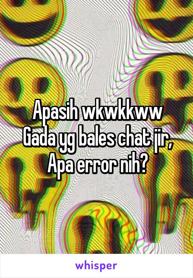 Apasih wkwkkww Gada yg bales chat jir, Apa error nih?