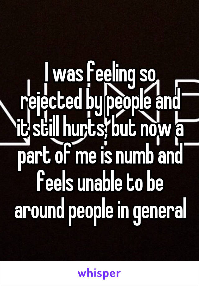 I was feeling so rejected by people and it still hurts, but now a part of me is numb and feels unable to be around people in general