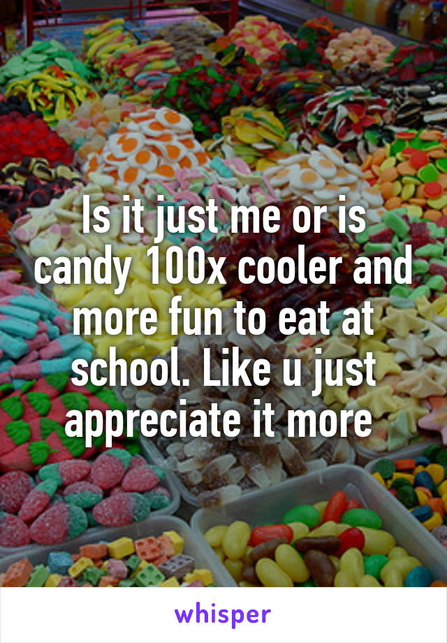 Is it just me or is candy 100x cooler and more fun to eat at school. Like u just appreciate it more