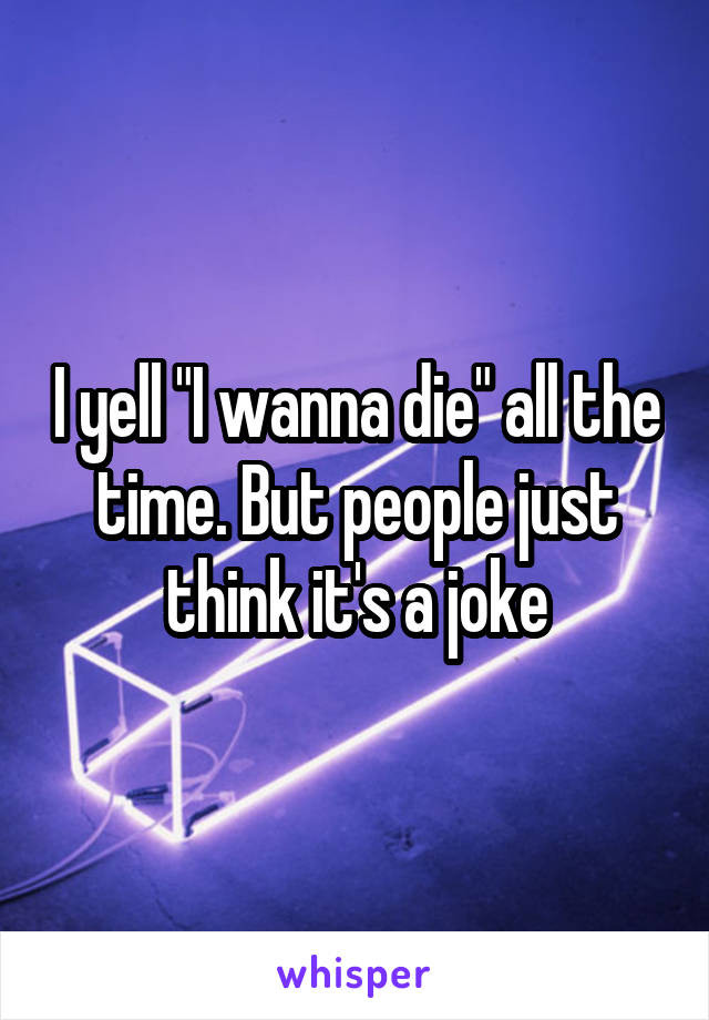 """I yell """"I wanna die"""" all the time. But people just think it's a joke"""