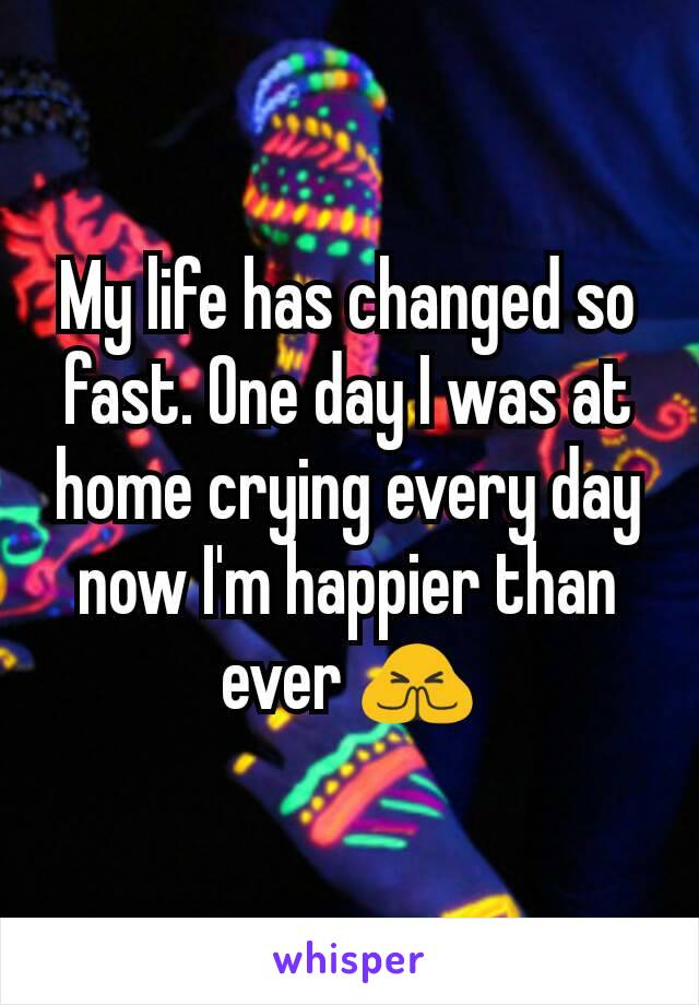 My life has changed so fast. One day I was at home crying every day now I'm happier than ever 🙏