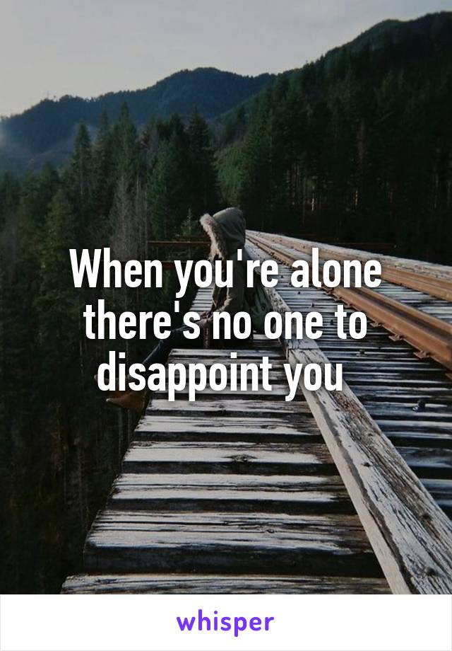 When you're alone there's no one to disappoint you