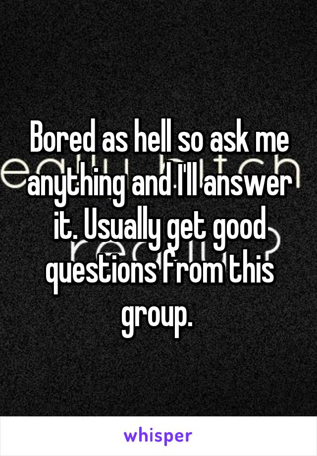 Bored as hell so ask me anything and I'll answer it. Usually get good questions from this group.