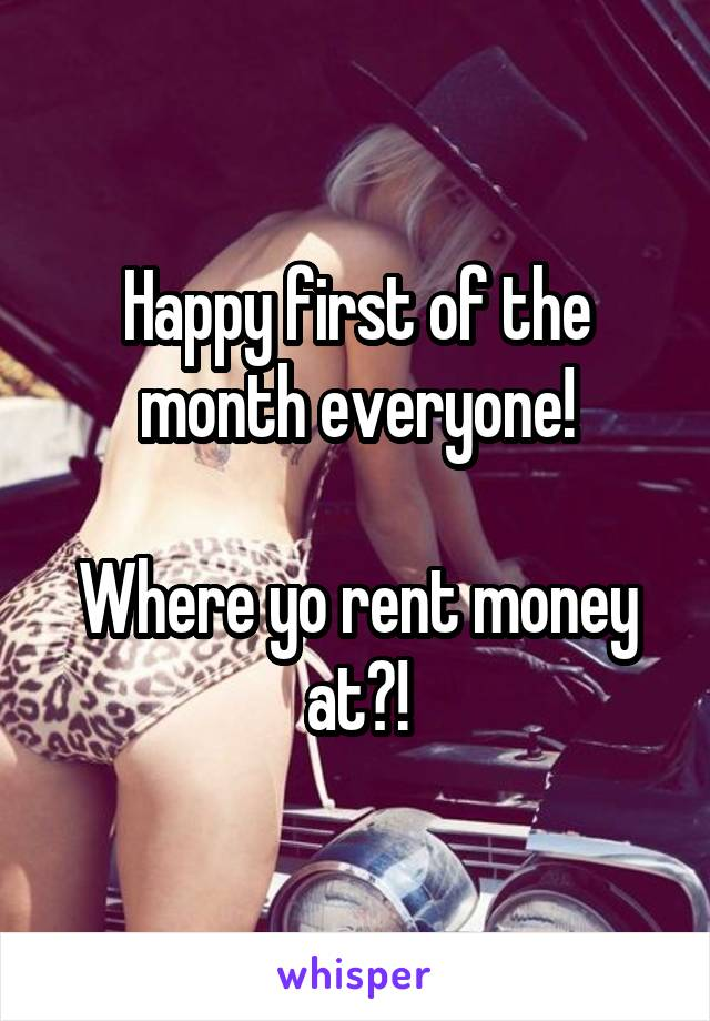 Happy first of the month everyone!  Where yo rent money at?!