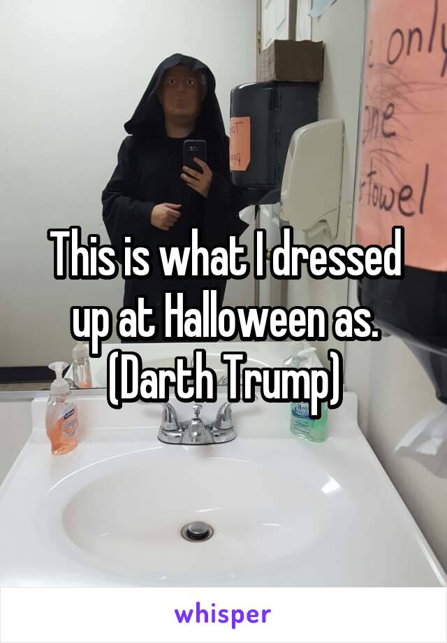 This is what I dressed up at Halloween as. (Darth Trump)