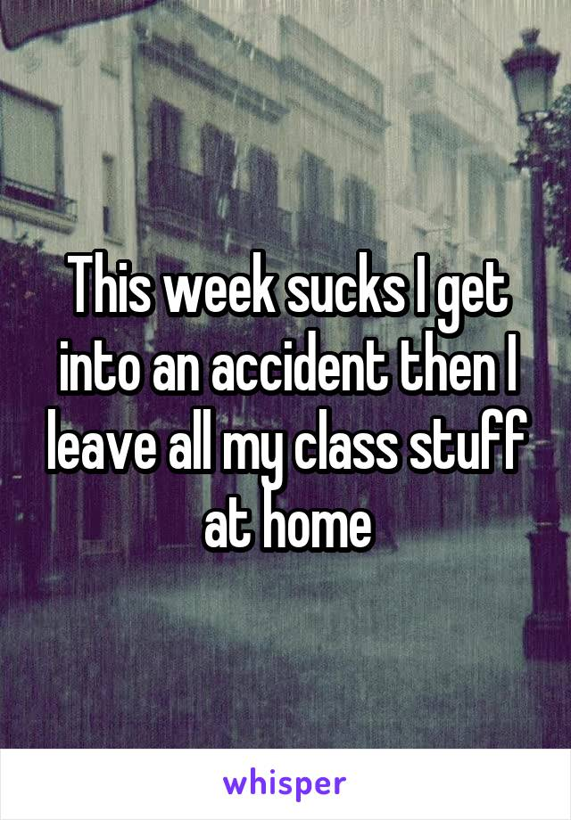 This week sucks I get into an accident then I leave all my class stuff at home