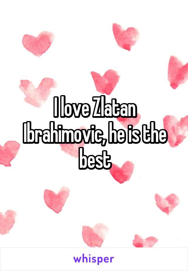 I love Zlatan Ibrahimovic, he is the best