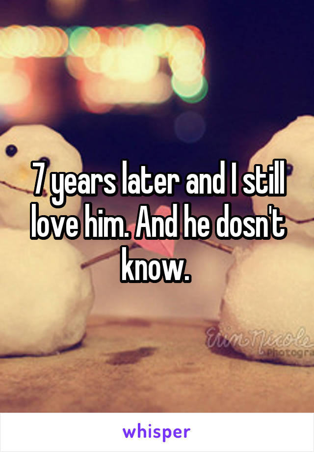 7 years later and I still love him. And he dosn't know.