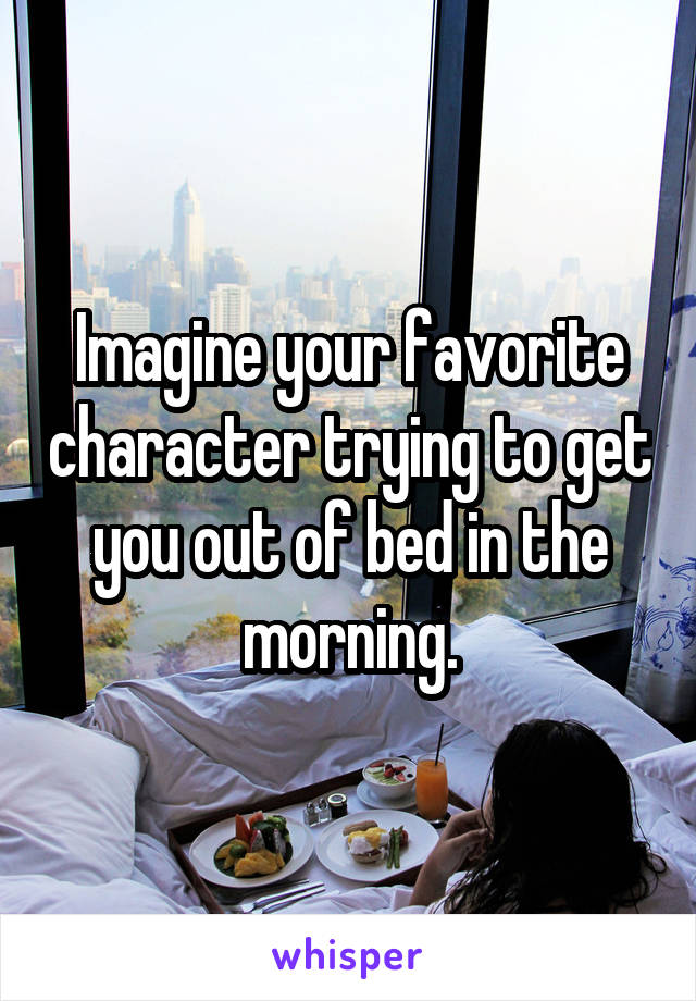 Imagine your favorite character trying to get you out of bed in the morning.